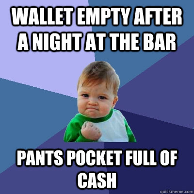 Wallet empty after a night at the bar Pants pocket full of cash - Wallet empty after a night at the bar Pants pocket full of cash  Success Kid