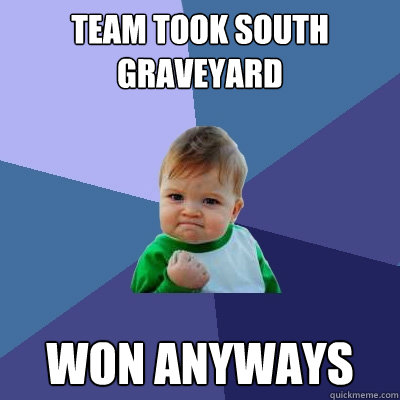 Team took South Graveyard Won anyways - Team took South Graveyard Won anyways  Success Kid