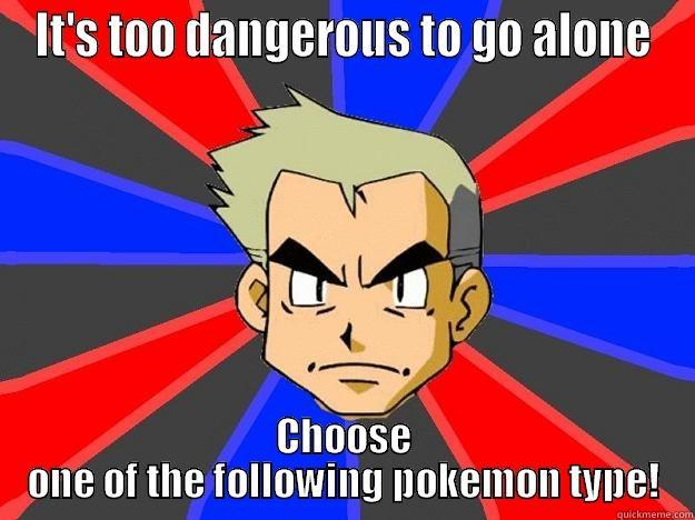 Don't go alone! - IT'S TOO DANGEROUS TO GO ALONE CHOOSE ONE OF THE FOLLOWING POKEMON TYPE! Professor Oak