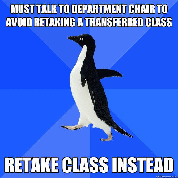 must talk to department chair to avoid retaking a transferred class retake class instead - must talk to department chair to avoid retaking a transferred class retake class instead  Socially Awkward Penguin