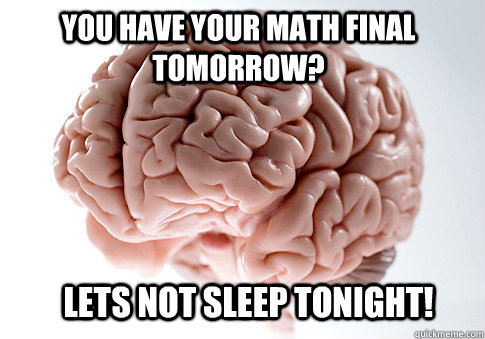 You have your math final tomorrow?  Lets not sleep tonight!   - You have your math final tomorrow?  Lets not sleep tonight!    Scumbag Brain