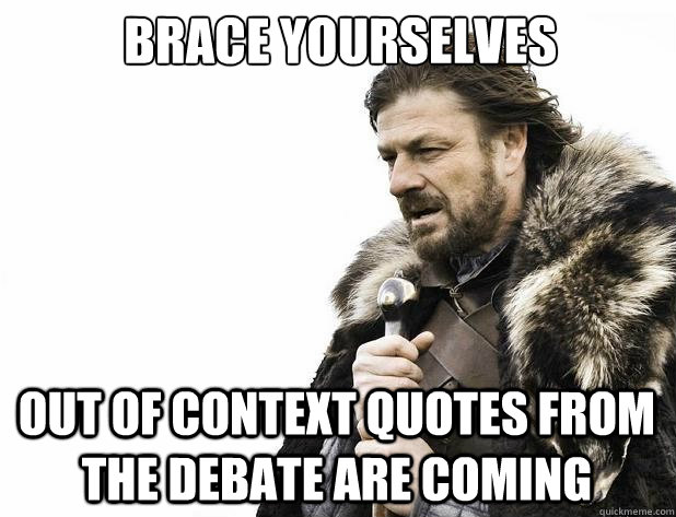 brace yourselves out of context quotes from the debate are coming - brace yourselves out of context quotes from the debate are coming  Misc