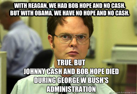 With Reagan, we had Bob Hope and no cash. but with obama, we have no hope and no cash. True, but Johnny cash and bob hope died during george w bush's administration - With Reagan, we had Bob Hope and no cash. but with obama, we have no hope and no cash. True, but Johnny cash and bob hope died during george w bush's administration  Schrute
