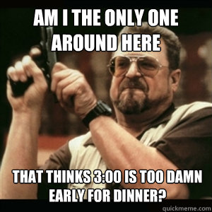 Am i the only one around here that thinks 3:00 is too damn early for dinner? - Am i the only one around here that thinks 3:00 is too damn early for dinner?  Am I The Only One Round Here