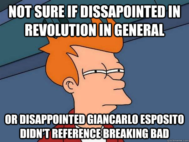 Not sure if dissapointed in revolution in general or disappointed Giancarlo Esposito didn't reference BReaking bad - Not sure if dissapointed in revolution in general or disappointed Giancarlo Esposito didn't reference BReaking bad  Futurama Fry