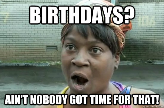 BIRTHDAYS? Ain't nobody got time for that!
