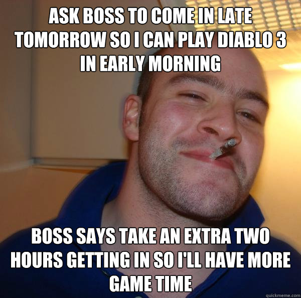 Ask boss to come in late tomorrow so I can Play Diablo 3 in early morning  Boss says take an extra two hours getting in so I'll have more game time - Ask boss to come in late tomorrow so I can Play Diablo 3 in early morning  Boss says take an extra two hours getting in so I'll have more game time  Misc
