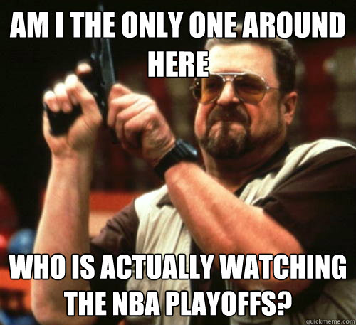 Am i the only one around here Who is actually watching the NBA playoffs? - Am i the only one around here Who is actually watching the NBA playoffs?  Am I The Only One Around Here