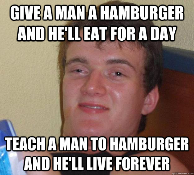 give a man a hamburger and he'll eat for a day teach a man to hamburger and he'll live forever - give a man a hamburger and he'll eat for a day teach a man to hamburger and he'll live forever  10 Guy