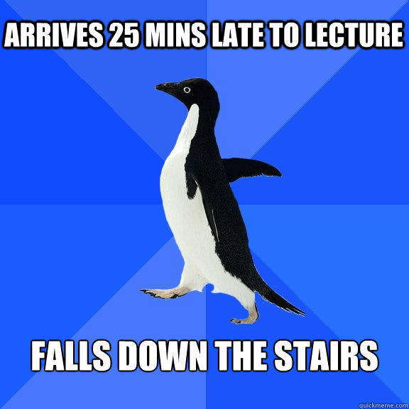 Arrives 25 mins late to lecture Falls down the stairs - Arrives 25 mins late to lecture Falls down the stairs  Socially Awkward Penguin