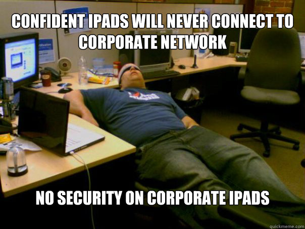 confident ipads will never connect to corporate network no security on corporate ipads  Sleeping Sysadmin