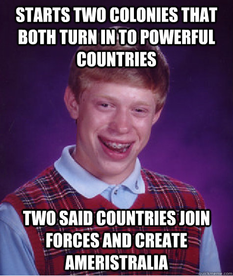 Starts two colonies that both turn in to powerful countries two said countries join forces and create Ameristralia - Starts two colonies that both turn in to powerful countries two said countries join forces and create Ameristralia  Bad Luck Brian