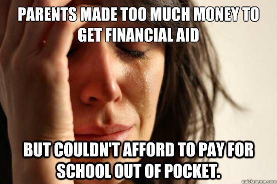 Parents made too much money to get financial aid but couldn't afford to pay for school out of pocket. - Parents made too much money to get financial aid but couldn't afford to pay for school out of pocket.  First World Problems