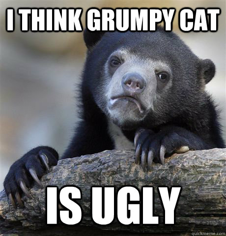 I think grumpy cat is ugly - I think grumpy cat is ugly  Confession Bear
