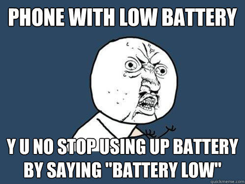 phone with low battery y u no stop using up battery by saying