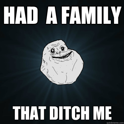 had  a family that ditch me - had  a family that ditch me  Forever Alone