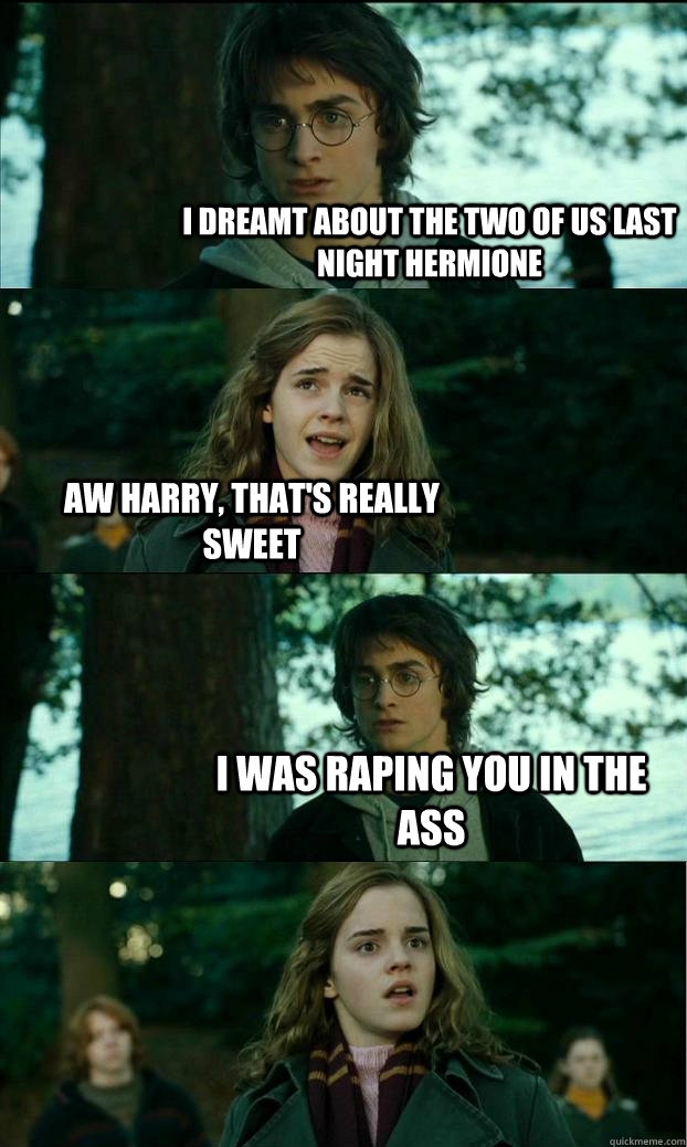 I dreamt about the two of us last night Hermione Aw Harry, that's really sweet I was raping you in the ass - I dreamt about the two of us last night Hermione Aw Harry, that's really sweet I was raping you in the ass  Horny Harry