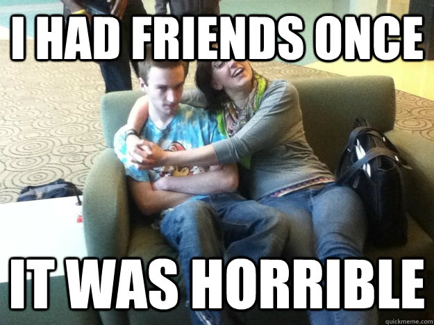 I had friends once It was Horrible
