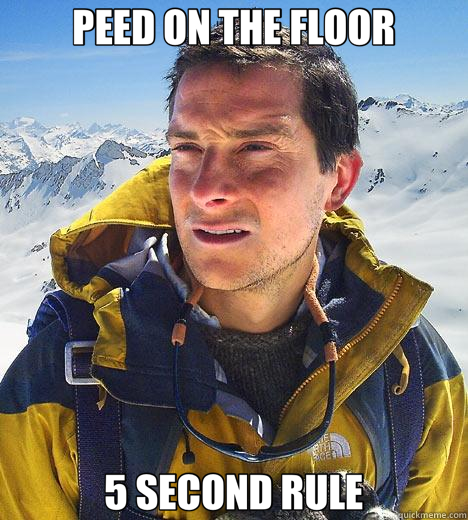 PEED ON THE FLOOR 5 SECOND RULE  Bear Grylls