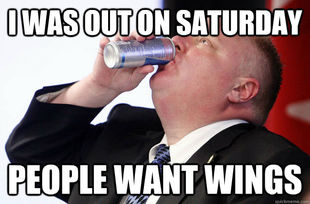 I was out on Saturday people want wings - I was out on Saturday people want wings  Saturday Rob Ford