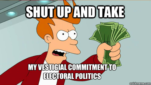 SHUT UP AND TAKE MY VESTIGIAL COMMITMENT TO ELECTORAL POLITICS - SHUT UP AND TAKE MY VESTIGIAL COMMITMENT TO ELECTORAL POLITICS  fry take my money