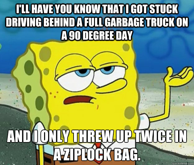 I'll have you know that I got stuck driving behind a full garbage truck on a 90 degree day And I only threw up twice in a ziplock bag.  - I'll have you know that I got stuck driving behind a full garbage truck on a 90 degree day And I only threw up twice in a ziplock bag.   Tough Spongebob