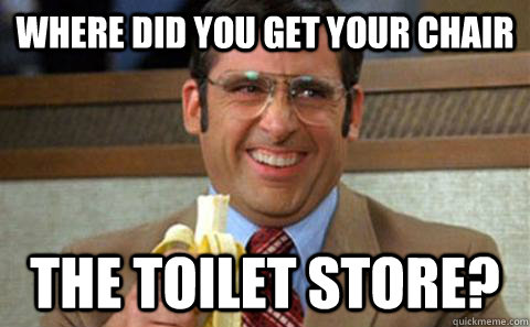 Where did you get your chair The toilet store?