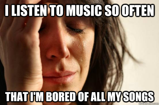 i listen to music so often that i'm bored of all my songs - i listen to music so often that i'm bored of all my songs  First World Problems