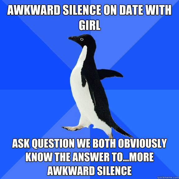 Awkward Silence on Date with Girl Ask question we both obviously know the answer to...More awkward silence  - Awkward Silence on Date with Girl Ask question we both obviously know the answer to...More awkward silence   Socially Awkward Penguin