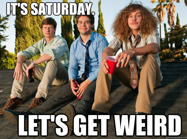It's Saturday.  Let's get weird - It's Saturday.  Let's get weird  Workaholics