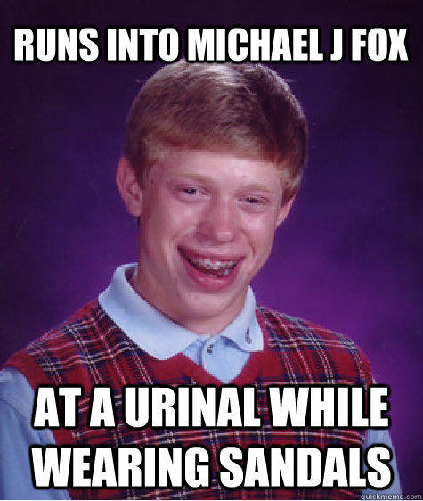 Runs into Michael J Fox  At a urinal while wearing sandals - Runs into Michael J Fox  At a urinal while wearing sandals  Bad Luck Brian