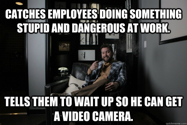 Catches employees doing something stupid and dangerous at work. Tells them to wait up so he can get a video camera.