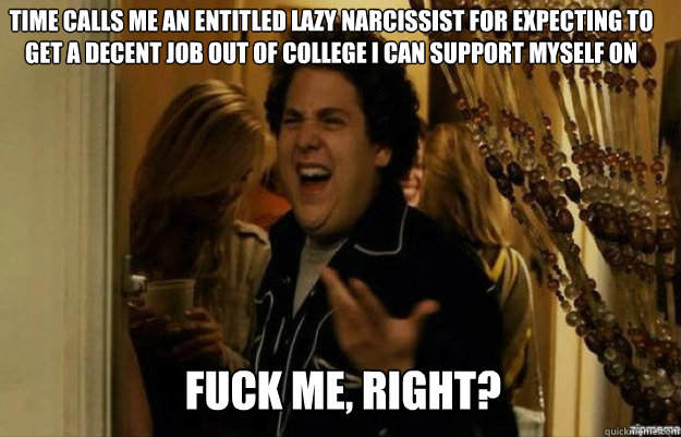 TIME calls me an entitled lazy narcissist for expecting to get a decent job out of college i can support myself on FUCK ME, RIGHT? - TIME calls me an entitled lazy narcissist for expecting to get a decent job out of college i can support myself on FUCK ME, RIGHT?  fuck me right
