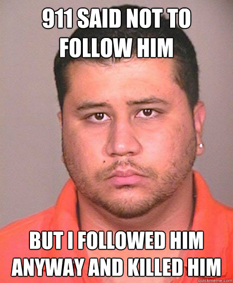 911 said not to follow him but i followed him anyway and killed him   ASSHOLE George Zimmerman
