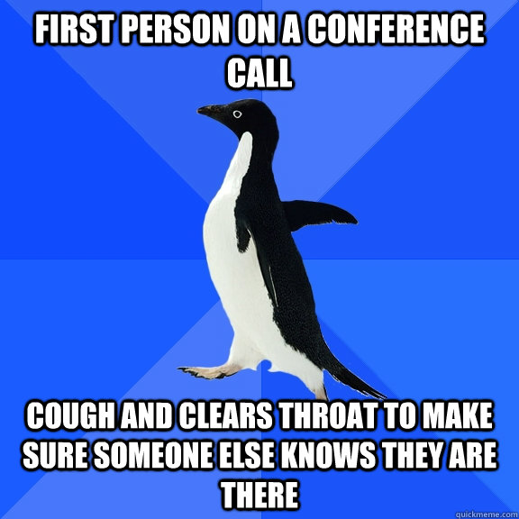 First person on a conference call cough and clears throat to make sure someone else knows they are there - First person on a conference call cough and clears throat to make sure someone else knows they are there  Socially Awkward Penguin