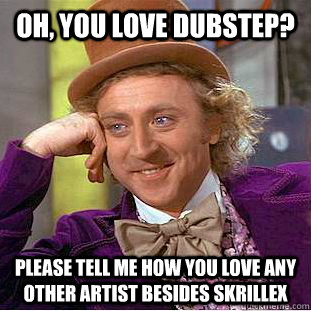 Oh, you love dubstep? Please tell me how you love any other artist besides skrillex  Condescending Wonka