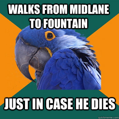 walks from midlane to fountain just in case he dies - walks from midlane to fountain just in case he dies  Paranoid Parrot
