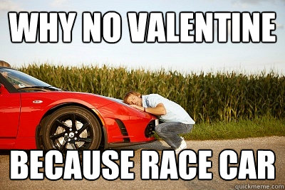 Why no valentine because race car - Why no valentine because race car  why no valentine
