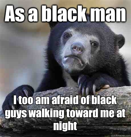 As a black man I too am afraid of black guys walking toward me at night - As a black man I too am afraid of black guys walking toward me at night  Confession Bear