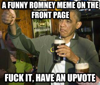 A funny Romney meme on the front page Fuck it, have an upvote