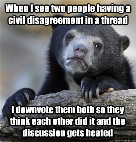 When I see two people having a civil disagreement in a thread I downvote them both so they think each other did it and the discussion gets heated  Confession Bear