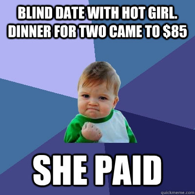 Blind date with hot girl. Dinner for two came to $85 She paid - Blind date with hot girl. Dinner for two came to $85 She paid  Success Kid