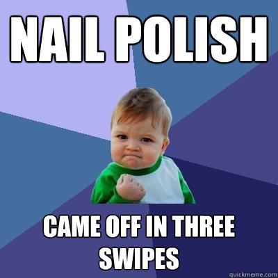 nail polish Came off in three swipes - nail polish Came off in three swipes  Success Kid