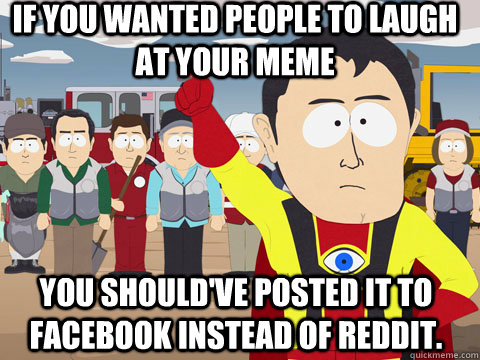 If you wanted people to laugh at your meme You should've posted it to facebook instead of reddit.  - If you wanted people to laugh at your meme You should've posted it to facebook instead of reddit.   Captian Hindsight