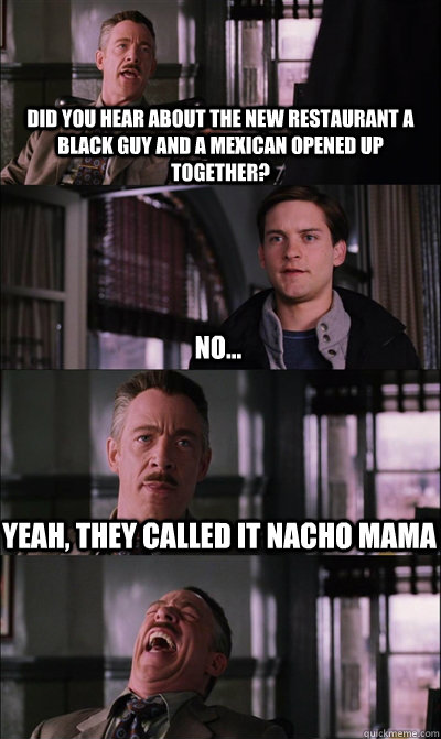 did you hear about the new restaurant a black guy and a mexican opened up together? No... Yeah, they called it Nacho mama - did you hear about the new restaurant a black guy and a mexican opened up together? No... Yeah, they called it Nacho mama  JJ Jameson