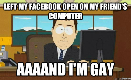 left my facebook open on my friend's computer AAAAND I'm gay - left my facebook open on my friend's computer AAAAND I'm gay  aaaand its gone