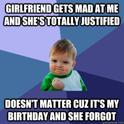 Girlfriend gets mad at me and she's totally justified doesn't matter cuz it's my birthday and she forgot   - Girlfriend gets mad at me and she's totally justified doesn't matter cuz it's my birthday and she forgot    Misc