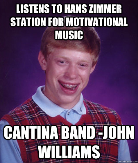 Listens to Hans Zimmer station for motivational music Cantina Band -John Williams - Listens to Hans Zimmer station for motivational music Cantina Band -John Williams  Bad Luck Brian