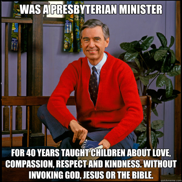 Was a Presbyterian Minister For 40 years taught children about love, compassion, respect and kindness. Without invoking God, Jesus or the Bible. - Was a Presbyterian Minister For 40 years taught children about love, compassion, respect and kindness. Without invoking God, Jesus or the Bible.  Good Guy Fred