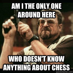 Am i the only one around here who doesn't know anything about chess - Am i the only one around here who doesn't know anything about chess  Am I The Only One Round Here